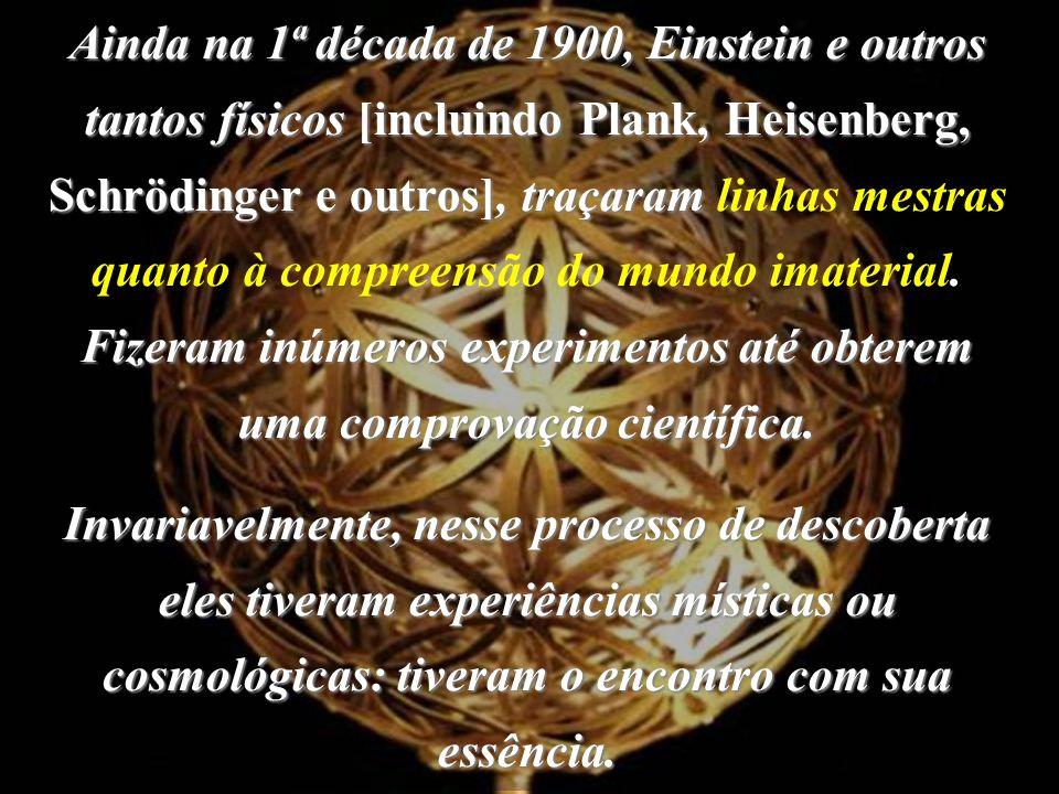 Ainda na 1ª década de 1900, Einstein e outros tantos físicos [incluindo Plank, Heisenberg, Schrödinger e outros], traçaram linhas mestras quanto à compreensão do mundo imaterial. Fizeram inúmeros experimentos até obterem uma comprovação científica.